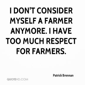 Patrick Brennan  - I don't consider myself a farmer anymore. I have too much respect for farmers.