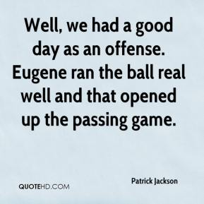 Patrick Jackson  - Well, we had a good day as an offense. Eugene ran the ball real well and that opened up the passing game.