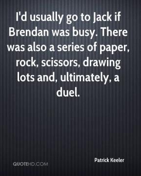 Patrick Keeler  - I'd usually go to Jack if Brendan was busy. There was also a series of paper, rock, scissors, drawing lots and, ultimately, a duel.
