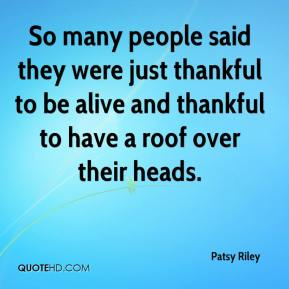 Patsy Riley  - So many people said they were just thankful to be alive and thankful to have a roof over their heads.