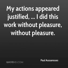 My actions appeared justified, ... I did this work without pleasure, without pleasure.