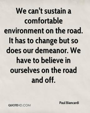 Paul Biancardi  - We can't sustain a comfortable environment on the road. It has to change but so does our demeanor. We have to believe in ourselves on the road and off.