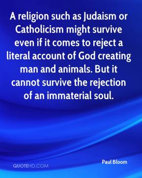 Paul Bloom  - A religion such as Judaism or Catholicism might survive even if it comes to reject a literal account of God creating man and animals. But it cannot survive the rejection of an immaterial soul.