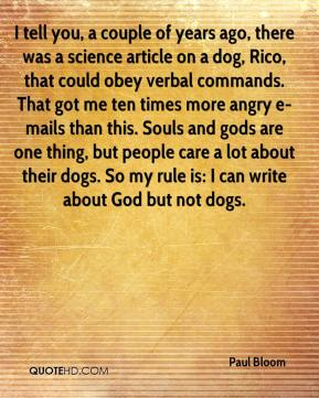 Paul Bloom  - I tell you, a couple of years ago, there was a science article on a dog, Rico, that could obey verbal commands. That got me ten times more angry e-mails than this. Souls and gods are one thing, but people care a lot about their dogs. So my rule is: I can write about God but not dogs.