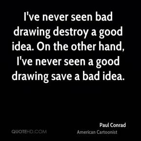 Paul Conrad - I've never seen bad drawing destroy a good idea. On the other hand, I've never seen a good drawing save a bad idea.