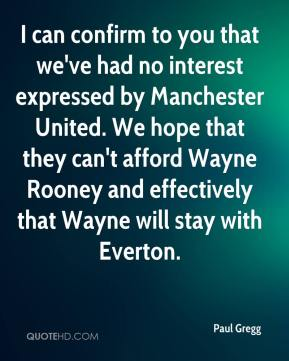 Paul Gregg  - I can confirm to you that we've had no interest expressed by Manchester United. We hope that they can't afford Wayne Rooney and effectively that Wayne will stay with Everton.