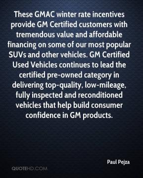 Paul Pejza  - These GMAC winter rate incentives provide GM Certified customers with tremendous value and affordable financing on some of our most popular SUVs and other vehicles. GM Certified Used Vehicles continues to lead the certified pre-owned category in delivering top-quality, low-mileage, fully inspected and reconditioned vehicles that help build consumer confidence in GM products.