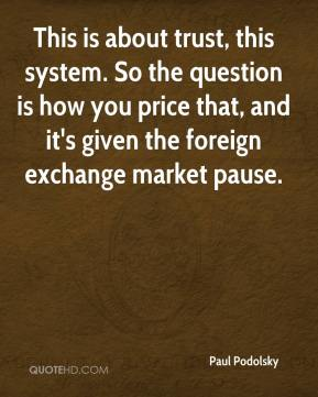 Paul Podolsky  - This is about trust, this system. So the question is how you price that, and it's given the foreign exchange market pause.