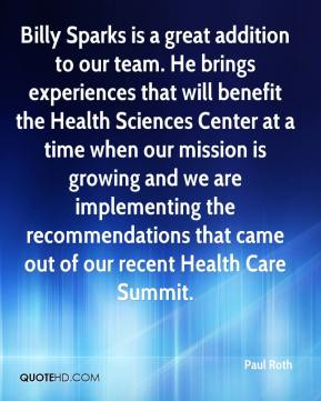 Paul Roth  - Billy Sparks is a great addition to our team. He brings experiences that will benefit the Health Sciences Center at a time when our mission is growing and we are implementing the recommendations that came out of our recent Health Care Summit.