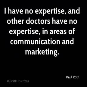 Paul Roth  - I have no expertise, and other doctors have no expertise, in areas of communication and marketing.