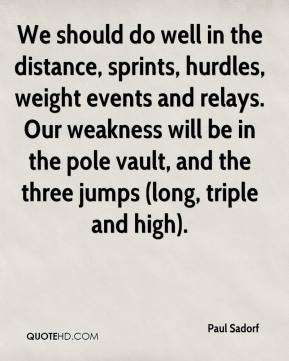 Paul Sadorf  - We should do well in the distance, sprints, hurdles, weight events and relays. Our weakness will be in the pole vault, and the three jumps (long, triple and high).