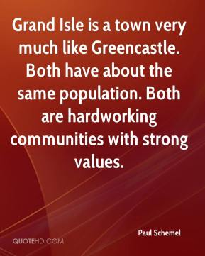 Paul Schemel  - Grand Isle is a town very much like Greencastle. Both have about the same population. Both are hardworking communities with strong values.
