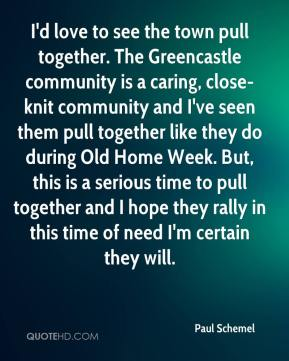 Paul Schemel  - I'd love to see the town pull together. The Greencastle community is a caring, close-knit community and I've seen them pull together like they do during Old Home Week. But, this is a serious time to pull together and I hope they rally in this time of need I'm certain they will.