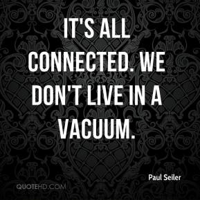 Paul Seiler  - It's all connected. We don't live in a vacuum.