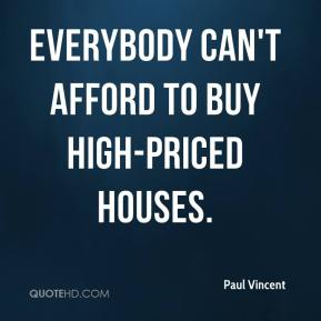 Paul Vincent  - Everybody can't afford to buy high-priced houses.