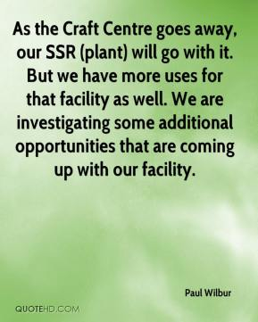 Paul Wilbur  - As the Craft Centre goes away, our SSR (plant) will go with it. But we have more uses for that facility as well. We are investigating some additional opportunities that are coming up with our facility.