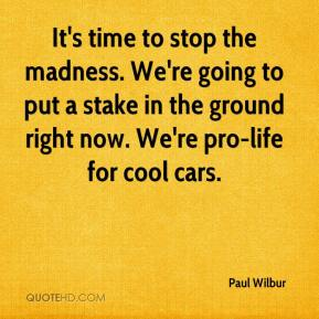 Paul Wilbur  - It's time to stop the madness. We're going to put a stake in the ground right now. We're pro-life for cool cars.