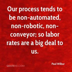 Paul Wilbur  - Our process tends to be non-automated, non-robotic, non-conveyor; so labor rates are a big deal to us.