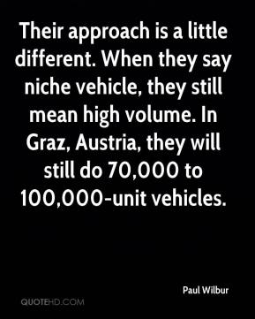 Paul Wilbur  - Their approach is a little different. When they say niche vehicle, they still mean high volume. In Graz, Austria, they will still do 70,000 to 100,000-unit vehicles.