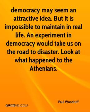 Paul Woodruff  - democracy may seem an attractive idea. But it is impossible to maintain in real life. An experiment in democracy would take us on the road to disaster. Look at what happened to the Athenians.