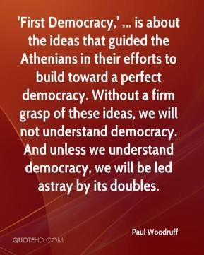Paul Woodruff  - 'First Democracy,' ... is about the ideas that guided the Athenians in their efforts to build toward a perfect democracy. Without a firm grasp of these ideas, we will not understand democracy. And unless we understand democracy, we will be led astray by its doubles.
