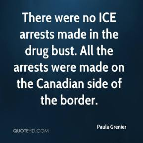 Paula Grenier  - There were no ICE arrests made in the drug bust. All the arrests were made on the Canadian side of the border.