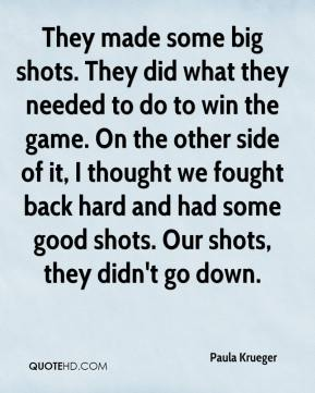 Paula Krueger  - They made some big shots. They did what they needed to do to win the game. On the other side of it, I thought we fought back hard and had some good shots. Our shots, they didn't go down.