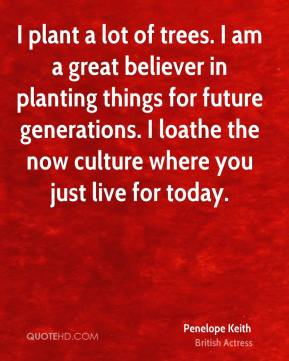 Penelope Keith - I plant a lot of trees. I am a great believer in planting things for future generations. I loathe the now culture where you just live for today.