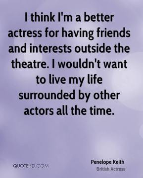 I think I'm a better actress for having friends and interests outside the theatre. I wouldn't want to live my life surrounded by other actors all the time.