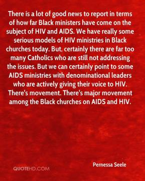 Pernessa Seele  - There is a lot of good news to report in terms of how far Black ministers have come on the subject of HIV and AIDS. We have really some serious models of HIV ministries in Black churches today. But, certainly there are far too many Catholics who are still not addressing the issues. But we can certainly point to some AIDS ministries with denominational leaders who are actively giving their voice to HIV. There's movement. There's major movement among the Black churches on AIDS and HIV.