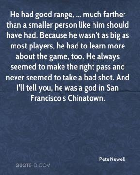 Pete Newell  - He had good range, ... much farther than a smaller person like him should have had. Because he wasn't as big as most players, he had to learn more about the game, too. He always seemed to make the right pass and never seemed to take a bad shot. And I'll tell you, he was a god in San Francisco's Chinatown.