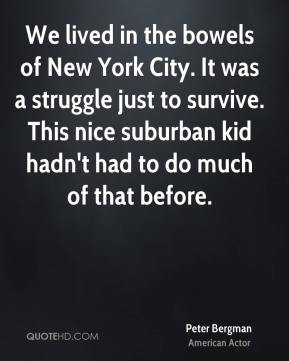 Peter Bergman - We lived in the bowels of New York City. It was a struggle just to survive. This nice suburban kid hadn't had to do much of that before.