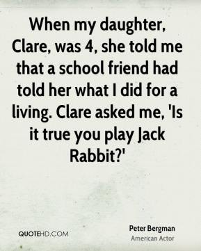 Peter Bergman - When my daughter, Clare, was 4, she told me that a school friend had told her what I did for a living. Clare asked me, 'Is it true you play Jack Rabbit?'