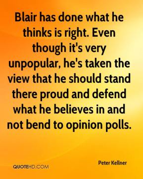 Blair has done what he thinks is right. Even though it's very unpopular, he's taken the view that he should stand there proud and defend what he believes in and not bend to opinion polls.