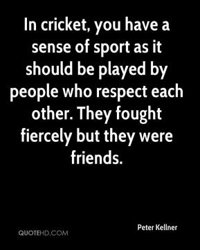 In cricket, you have a sense of sport as it should be played by people who respect each other. They fought fiercely but they were friends.