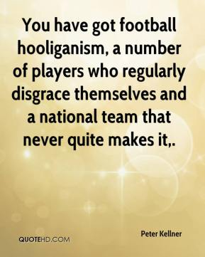 You have got football hooliganism, a number of players who regularly disgrace themselves and a national team that never quite makes it.