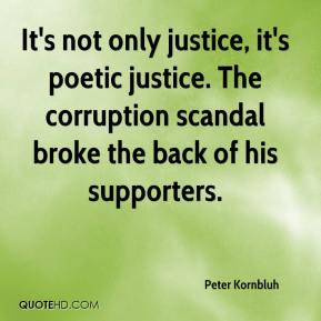 Peter Kornbluh  - It's not only justice, it's poetic justice. The corruption scandal broke the back of his supporters.