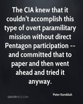 Peter Kornbluh  - The CIA knew that it couldn't accomplish this type of overt paramilitary mission without direct Pentagon participation -- and committed that to paper and then went ahead and tried it anyway.
