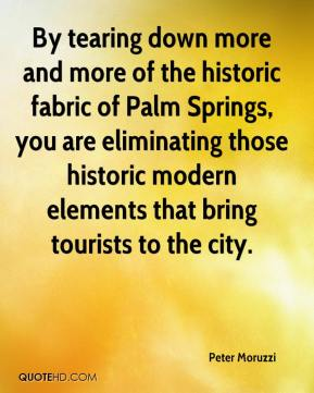 Peter Moruzzi  - By tearing down more and more of the historic fabric of Palm Springs, you are eliminating those historic modern elements that bring tourists to the city.