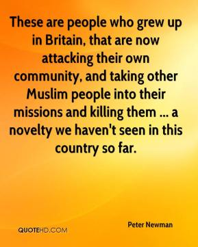 Peter Newman  - These are people who grew up in Britain, that are now attacking their own community, and taking other Muslim people into their missions and killing them ... a novelty we haven't seen in this country so far.