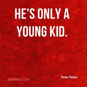 Peter Parker  - he's only a young kid.