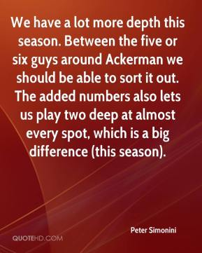 Peter Simonini  - We have a lot more depth this season. Between the five or six guys around Ackerman we should be able to sort it out. The added numbers also lets us play two deep at almost every spot, which is a big difference (this season).