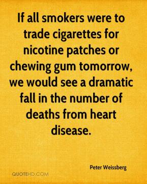 Peter Weissberg  - If all smokers were to trade cigarettes for nicotine patches or chewing gum tomorrow, we would see a dramatic fall in the number of deaths from heart disease.