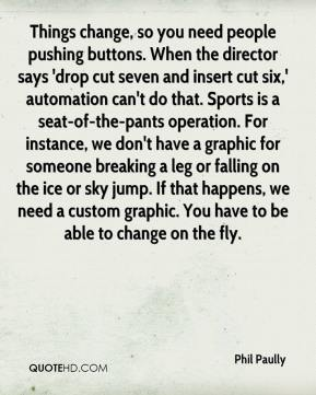 Phil Paully  - Things change, so you need people pushing buttons. When the director says 'drop cut seven and insert cut six,' automation can't do that. Sports is a seat-of-the-pants operation. For instance, we don't have a graphic for someone breaking a leg or falling on the ice or sky jump. If that happens, we need a custom graphic. You have to be able to change on the fly.