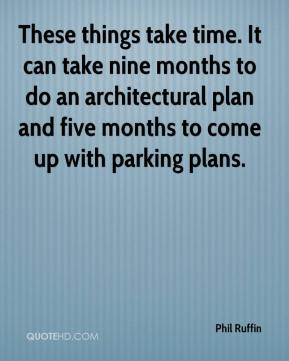 Phil Ruffin  - These things take time. It can take nine months to do an architectural plan and five months to come up with parking plans.