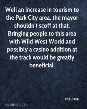 Phil Ruffin  - Well an increase in tourism to the Park City area, the mayor shouldn't scoff at that. Bringing people to this area with Wild West World and possibly a casino addition at the track would be greatly beneficial.