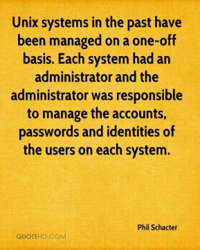 Phil Schacter  - Unix systems in the past have been managed on a one-off basis. Each system had an administrator and the administrator was responsible to manage the accounts, passwords and identities of the users on each system.
