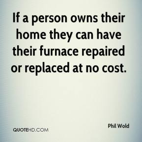 Phil Wold  - If a person owns their home they can have their furnace repaired or replaced at no cost.
