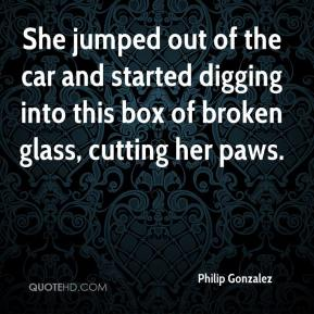 Philip Gonzalez  - She jumped out of the car and started digging into this box of broken glass, cutting her paws.