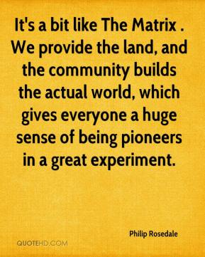 Philip Rosedale  - It's a bit like The Matrix . We provide the land, and the community builds the actual world, which gives everyone a huge sense of being pioneers in a great experiment.